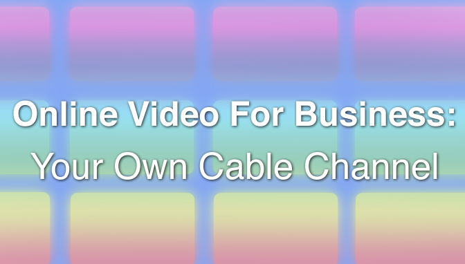 Online Video For Business: Your Own Cable Channel