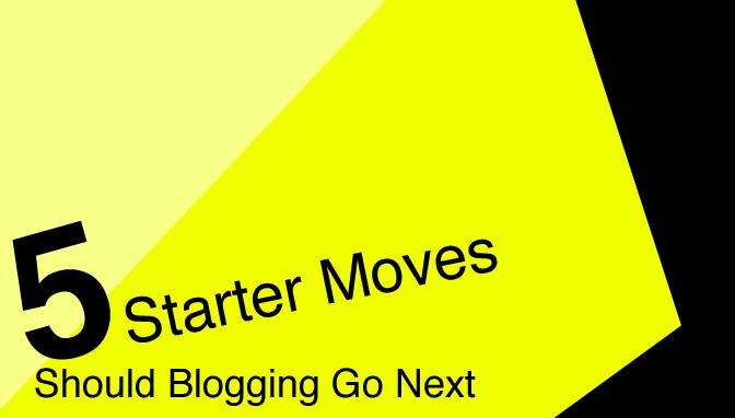 5 Starter Moves – Should Blogging Go Next